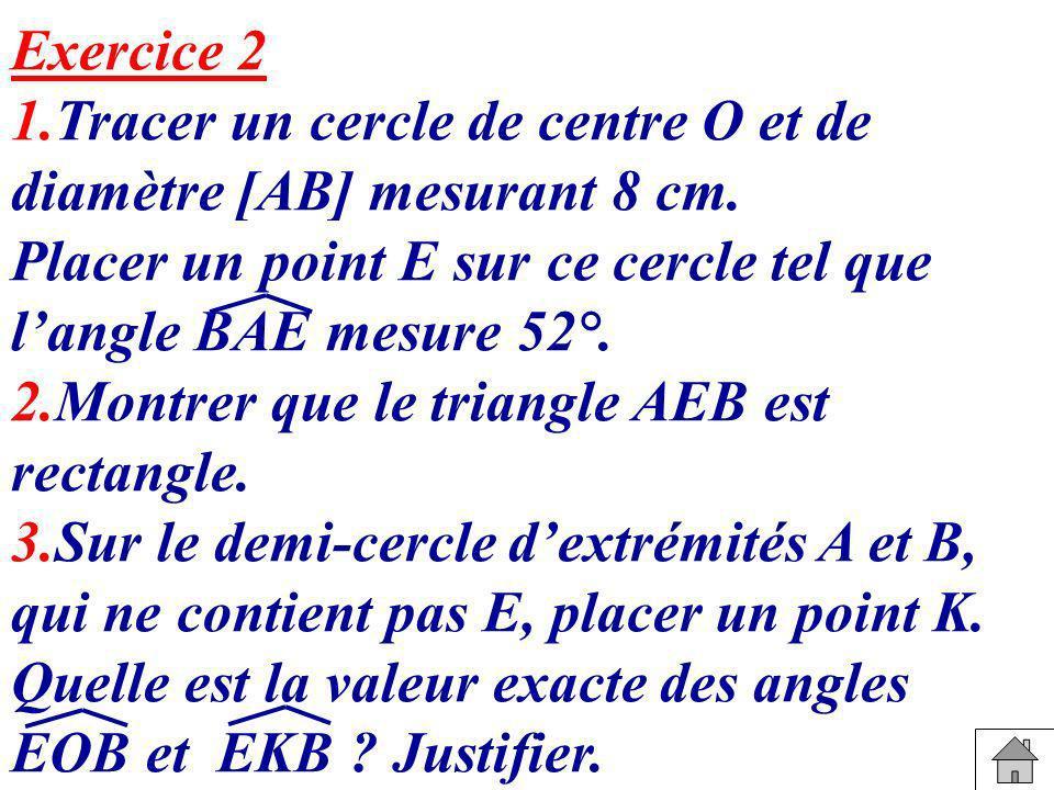 Exercice 2 1.Tracer un cercle de centre O et de diamètre [AB] mesurant 8 cm. Placer un point E sur ce cercle tel que l'angle BAE mesure 52°.